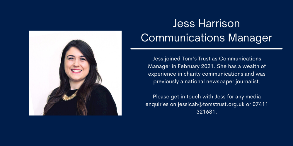 Jess Harrison. Communications Manager. Jess joined Tom's Trust as Communications Manager in February 2021. She has a wealth of experience in charity communications and was previously a national newspaper journalist. Please get in touch with Jess for any media enquiries on jessicah@tomstrust.org.uk or 07411 321681.
