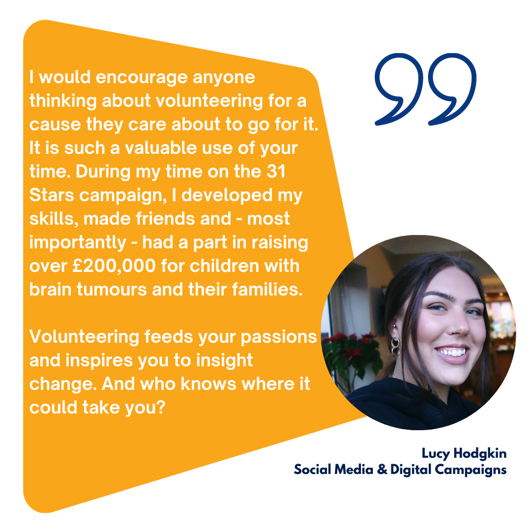 I would encourage anyone thinking about volunteering for a cause they care about to go for it. It is such a valuable use of your time. During my time on the 31 Stars campaign, I developed my skills, made friends and - most importantly - had a part in raising over £200,000 for children with brain tumours and their families. Volunteering feeds your passions and inspires you to insight change. And who knows where it could take you?